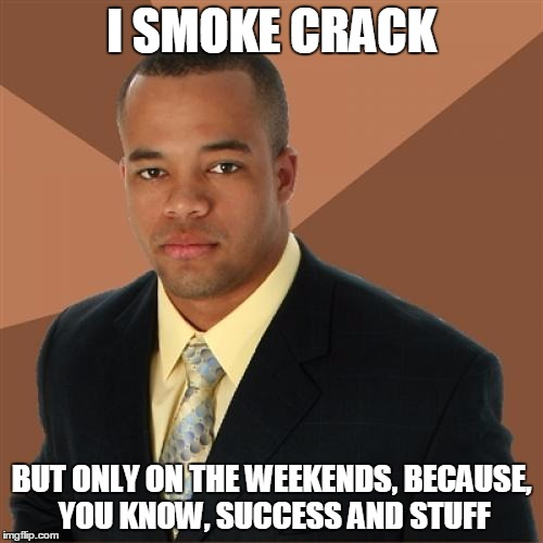Successful Black Man Meme | I SMOKE CRACK BUT ONLY ON THE WEEKENDS, BECAUSE, YOU KNOW, SUCCESS AND STUFF | image tagged in memes,successful black man | made w/ Imgflip meme maker