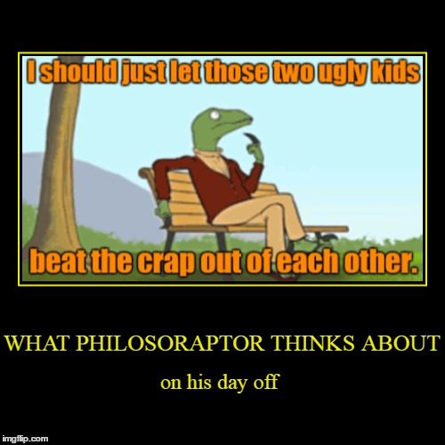 Evilmandoevil/socrates collaborative meme :) | WHAT PHILOSORAPTOR THINKS ABOUT | on his day off | image tagged in funny,demotivationals,philosoraptor,memes,evilmandoevil,imgflip anniversary | made w/ Imgflip demotivational maker
