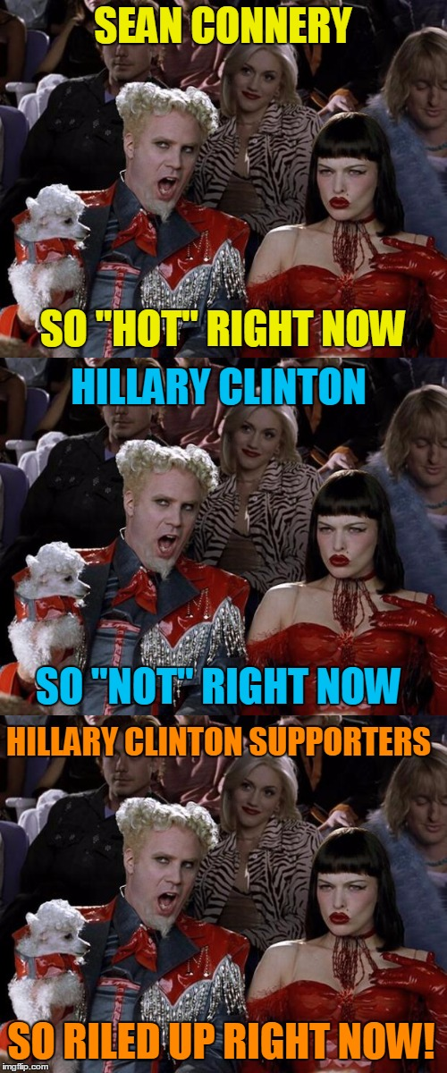 "SEAN CONNERY SO RILED UP RIGHT NOW! SO ""HOT"" RIGHT NOW HILLARY CLINTON SO ""NOT"" RIGHT NOW HILLARY CLINTON SUPPORTERS 