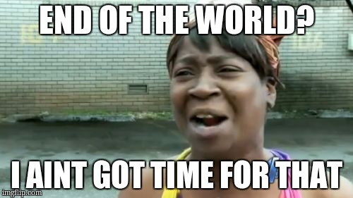 Aint Nobody Got Time For That Meme | END OF THE WORLD? I AINT GOT TIME FOR THAT | image tagged in memes,aint nobody got time for that | made w/ Imgflip meme maker