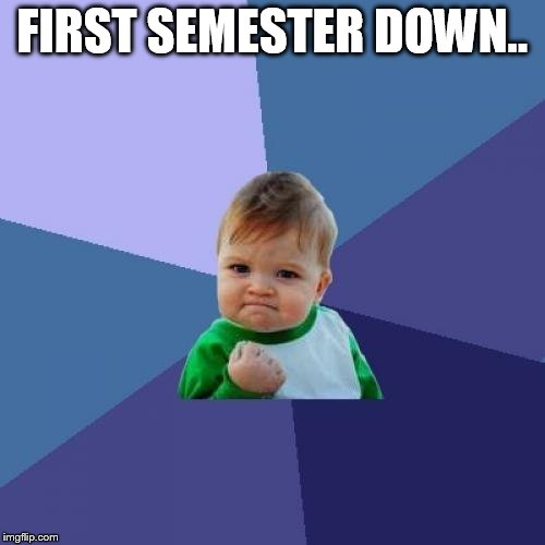 Success Kid Meme |  FIRST SEMESTER DOWN.. | image tagged in memes,success kid | made w/ Imgflip meme maker