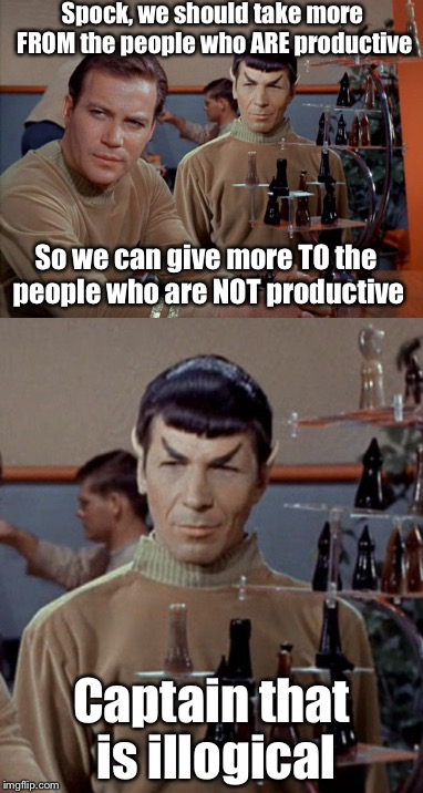 Liberal logic, inspired by BobParker | Spock, we should take more FROM the people who ARE productive Captain that is illogical So we can give more TO the people who are NOT produc | image tagged in liberal logic,star trek,memes | made w/ Imgflip meme maker