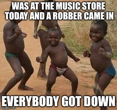 Woo-hoo | WAS AT THE MUSIC STORE TODAY AND A ROBBER CAME IN EVERYBODY GOT DOWN | image tagged in african kids dancing | made w/ Imgflip meme maker