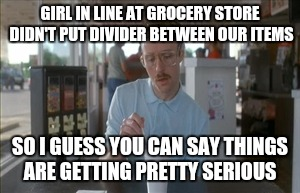 So I Guess You Can Say Things Are Getting Pretty Serious Meme | GIRL IN LINE AT GROCERY STORE DIDN'T PUT DIVIDER BETWEEN OUR ITEMS SO I GUESS YOU CAN SAY THINGS ARE GETTING PRETTY SERIOUS | image tagged in memes,so i guess you can say things are getting pretty serious,AdviceAnimals | made w/ Imgflip meme maker