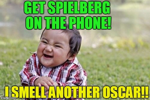 Evil Toddler Meme | GET SPIELBERG ON THE PHONE! I SMELL ANOTHER OSCAR!! | image tagged in memes,evil toddler | made w/ Imgflip meme maker