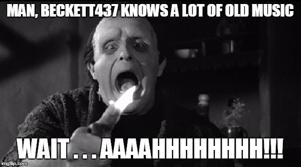 MAN, BECKETT437 KNOWS A LOT OF OLD MUSIC WAIT . . . AAAAHHHHHHHH!!! | made w/ Imgflip meme maker