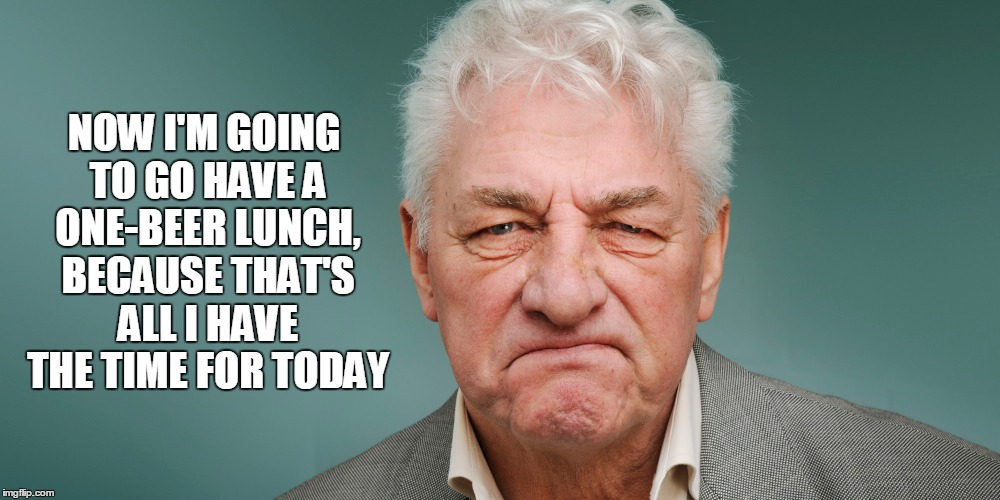 NOW I'M GOING TO GO HAVE A ONE-BEER LUNCH, BECAUSE THAT'S ALL I HAVE THE TIME FOR TODAY | made w/ Imgflip meme maker