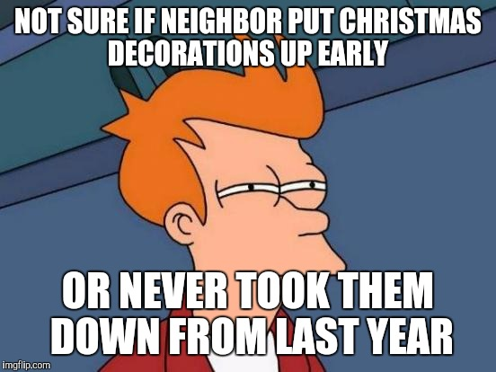 Futurama Fry Meme | NOT SURE IF NEIGHBOR PUT CHRISTMAS DECORATIONS UP EARLY OR NEVER TOOK THEM DOWN FROM LAST YEAR | image tagged in memes,futurama fry | made w/ Imgflip meme maker