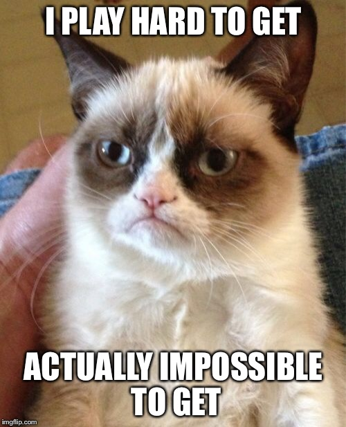 Grumpy Cat Meme | I PLAY HARD TO GET ACTUALLY IMPOSSIBLE TO GET | image tagged in memes,grumpy cat | made w/ Imgflip meme maker