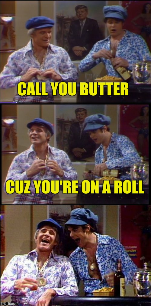 Two Wild And Crazy Guys! | CALL YOU BUTTER CUZ YOU'RE ON A ROLL | image tagged in two wild and crazy guys | made w/ Imgflip meme maker