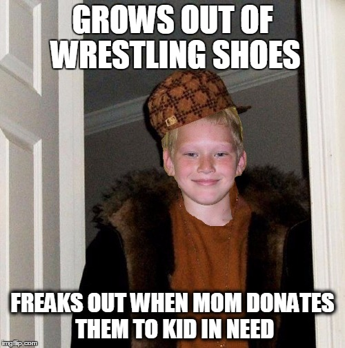 Scumbag Stepkid | GROWS OUT OF WRESTLING SHOES FREAKS OUT WHEN MOM DONATES THEM TO KID IN NEED | image tagged in scumbag stepkid | made w/ Imgflip meme maker