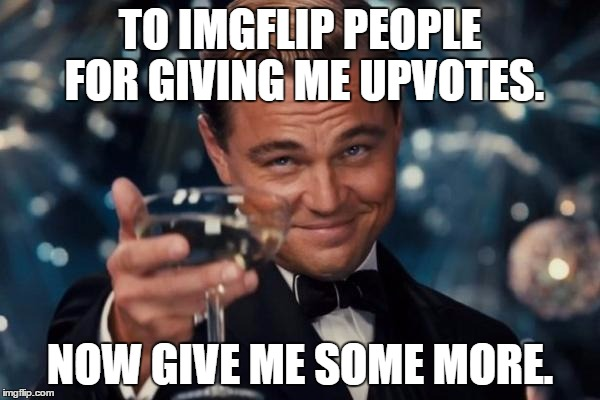 This is what every shout-out meme is REALLY saying: | TO IMGFLIP PEOPLE FOR GIVING ME UPVOTES. NOW GIVE ME SOME MORE. | image tagged in memes,leonardo dicaprio cheers | made w/ Imgflip meme maker