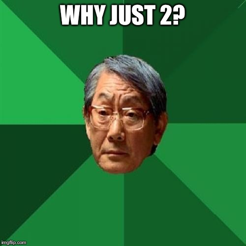 WHY JUST 2? | image tagged in angry asian father 500x500 | made w/ Imgflip meme maker