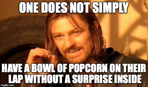 One Does Not Simply Meme | ONE DOES NOT SIMPLY HAVE A BOWL OF POPCORN ON THEIR LAP WITHOUT A SURPRISE INSIDE | image tagged in memes,one does not simply | made w/ Imgflip meme maker