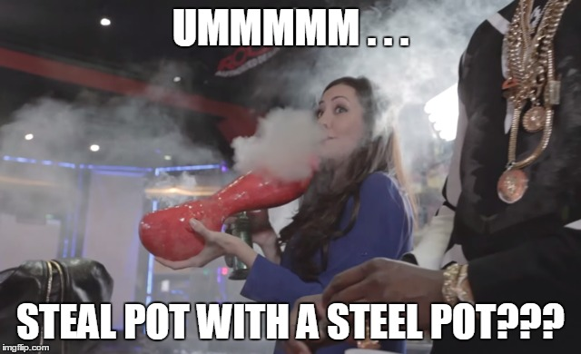 UMMMMM . . . STEAL POT WITH A STEEL POT??? | made w/ Imgflip meme maker