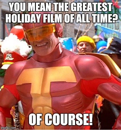 YOU MEAN THE GREATEST HOLIDAY FILM OF ALL TIME? OF COURSE! | made w/ Imgflip meme maker