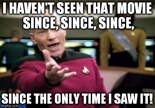 Picard Wtf Meme | I HAVEN'T SEEN THAT MOVIE SINCE, SINCE, SINCE, SINCE THE ONLY TIME I SAW IT! | image tagged in memes,picard wtf | made w/ Imgflip meme maker