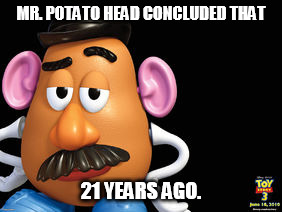 MR. POTATO HEAD CONCLUDED THAT 21 YEARS AGO. | made w/ Imgflip meme maker