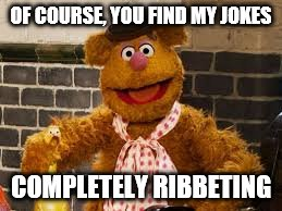 fozzie | OF COURSE, YOU FIND MY JOKES COMPLETELY RIBBETING | image tagged in fozzie | made w/ Imgflip meme maker