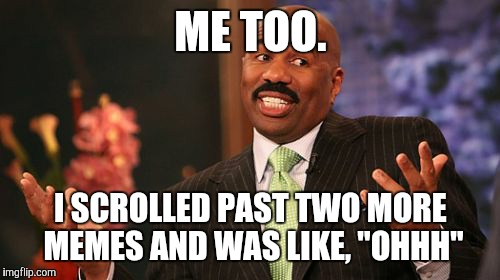"Steve Harvey Meme | ME TOO. I SCROLLED PAST TWO MORE MEMES AND WAS LIKE, ""OHHH"" 