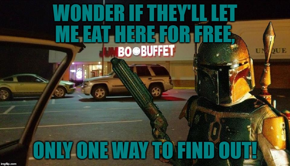 May The Food Be With You | WONDER IF THEY'LL LET ME EAT HERE FOR FREE, ONLY ONE WAY TO FIND OUT! | image tagged in memes,star wars,funny,boba fett,bounty hunter,free | made w/ Imgflip meme maker