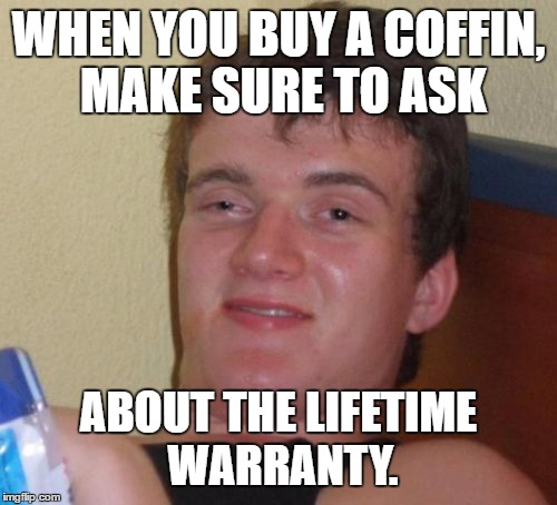 And don't forget about the 2-for-1 special... | WHEN YOU BUY A COFFIN, MAKE SURE TO ASK ABOUT THE LIFETIME WARRANTY. | image tagged in 10 guy,death,coffin,dumb,stupid,dark humor | made w/ Imgflip meme maker