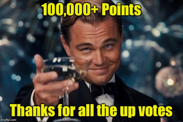 Celebrating this milestone . . . A day late.  | 100,000+ Points Thanks for all the up votes | image tagged in memes,leonardo dicaprio cheers | made w/ Imgflip meme maker