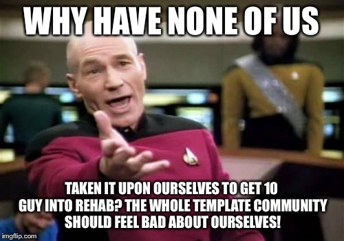 Picard Wtf Meme | WHY HAVE NONE OF US TAKEN IT UPON OURSELVES TO GET 10 GUY INTO REHAB? THE WHOLE TEMPLATE COMMUNITY SHOULD FEEL BAD ABOUT OURSELVES! | image tagged in memes,picard wtf | made w/ Imgflip meme maker