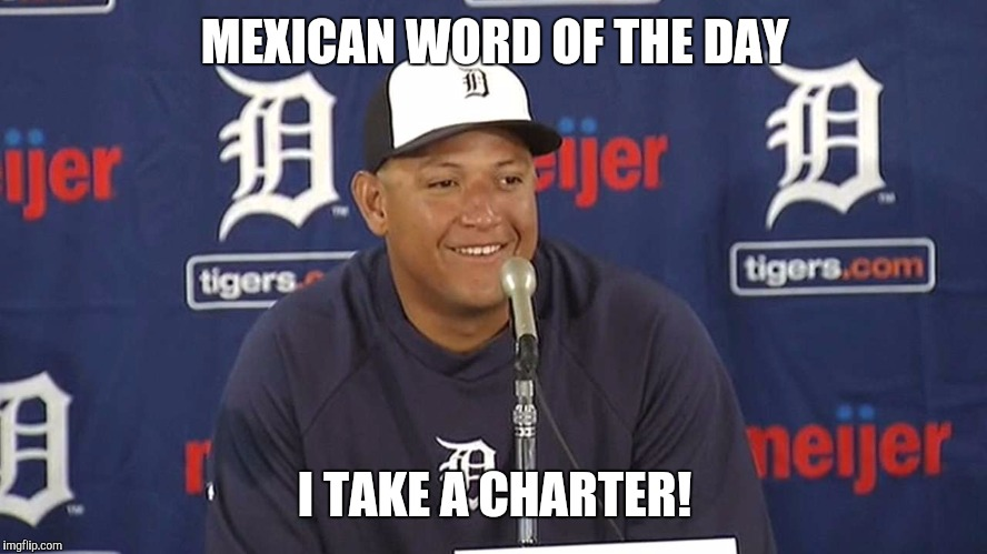 MEXICAN WORD OF THE DAY I TAKE A CHARTER! | made w/ Imgflip meme maker