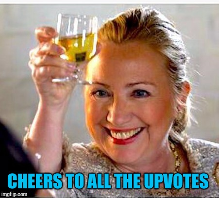 clinton toast | CHEERS TO ALL THE UPVOTES | image tagged in clinton toast | made w/ Imgflip meme maker