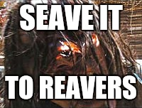 SEAVE IT TO REAVERS | made w/ Imgflip meme maker
