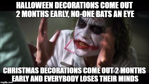 too early halloween decorations come out 2 months early no one bats an - Christmas Decorating Meme