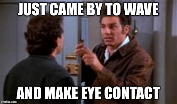 JUST CAME BY TO WAVE AND MAKE EYE CONTACT | made w/ Imgflip meme maker