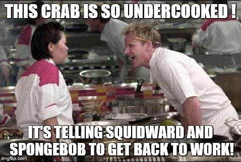 Angry Chef Gordon Ramsay Meme | THIS CRAB IS SO UNDERCOOKED ! IT'S TELLING SQUIDWARD AND SPONGEBOB TO GET BACK TO WORK! | image tagged in memes,angry chef gordon ramsay | made w/ Imgflip meme maker