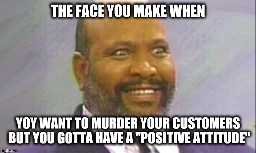 "THE FACE YOU MAKE WHEN YOY WANT TO MURDER YOUR CUSTOMERS BUT YOU GOTTA HAVE A ""POSITIVE ATTITUDE"" 
