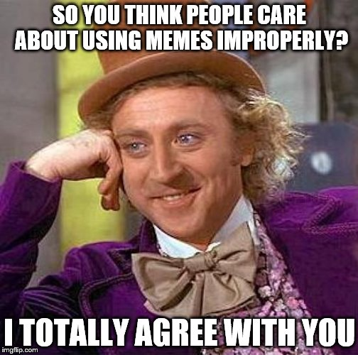 Creepy Condescending Wonka Meme | SO YOU THINK PEOPLE CARE ABOUT USING MEMES IMPROPERLY? I TOTALLY AGREE WITH YOU | image tagged in memes,creepy condescending wonka | made w/ Imgflip meme maker