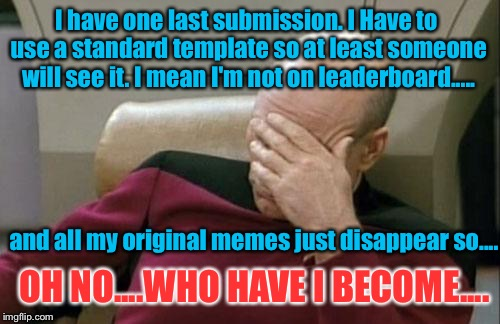 If you start whining and blaming others for your poor memeing choices... You just may be possessed by a meme addict | I have one last submission. I Have to use a standard template so at least someone will see it. I mean I'm not on leaderboard..... and all my | image tagged in memes,captain picard facepalm,meme addict,troll,whiners | made w/ Imgflip meme maker