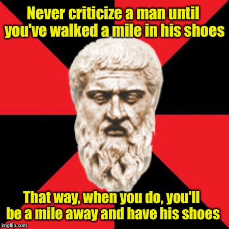 Malicious Advice Plato | Never criticize a man until you've walked a mile in his shoes That way, when you do, you'll be a mile away and have his shoes | image tagged in malicious advice plato | made w/ Imgflip meme maker