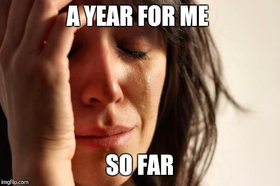 First World Problems Meme | A YEAR FOR ME SO FAR | image tagged in memes,first world problems | made w/ Imgflip meme maker