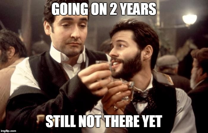 Cheers | GOING ON 2 YEARS STILL NOT THERE YET | image tagged in cheers | made w/ Imgflip meme maker