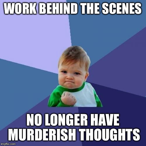 Success Kid Meme | WORK BEHIND THE SCENES NO LONGER HAVE MURDERISH THOUGHTS | image tagged in memes,success kid | made w/ Imgflip meme maker