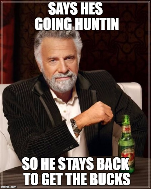 The Most Interesting Man In The World |  SAYS HES GOING HUNTIN; SO HE STAYS BACK TO GET THE BUCKS | image tagged in memes,the most interesting man in the world | made w/ Imgflip meme maker
