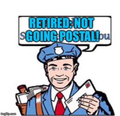 RETIRED: NOT GOING POSTAL! | made w/ Imgflip meme maker