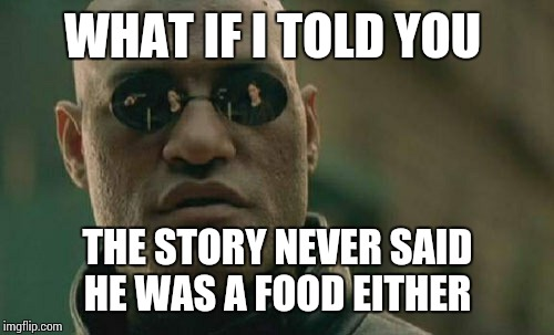Matrix Morpheus Meme | WHAT IF I TOLD YOU THE STORY NEVER SAID HE WAS A FOOD EITHER | image tagged in memes,matrix morpheus | made w/ Imgflip meme maker