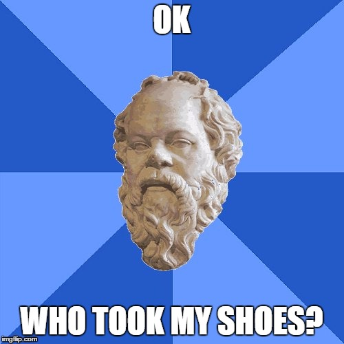 Advice Socrates | OK WHO TOOK MY SHOES? | image tagged in advice socrates | made w/ Imgflip meme maker