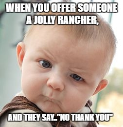 "Skeptical Baby Meme | WHEN YOU OFFER SOMEONE A JOLLY RANCHER, AND THEY SAY..""NO THANK YOU"" 