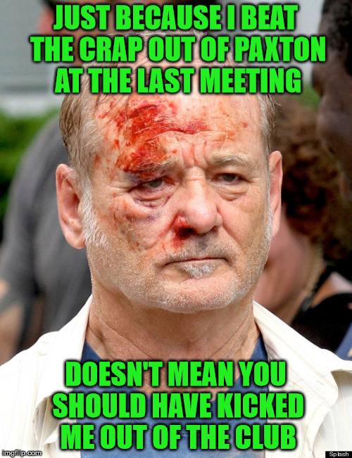 JUST BECAUSE I BEAT THE CRAP OUT OF PAXTON AT THE LAST MEETING DOESN'T MEAN YOU SHOULD HAVE KICKED ME OUT OF THE CLUB | made w/ Imgflip meme maker