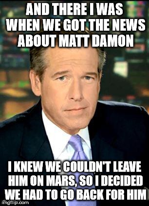 He couldn't leave Matt Damon in space |  AND THERE I WAS WHEN WE GOT THE NEWS ABOUT MATT DAMON; I KNEW WE COULDN'T LEAVE HIM ON MARS, SO I DECIDED WE HAD TO GO BACK FOR HIM | image tagged in memes,brian williams was there 3,matt damon,castaway without wilson,sorry so-crates | made w/ Imgflip meme maker