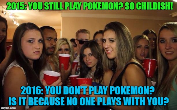Seriously...  | 2015: YOU STILL PLAY POKEMON? SO CHILDISH! 2016: YOU DON'T PLAY POKEMON? IS IT BECAUSE NO ONE PLAYS WITH YOU? | image tagged in awkward party,memes,party girls,teenagers,trendy | made w/ Imgflip meme maker