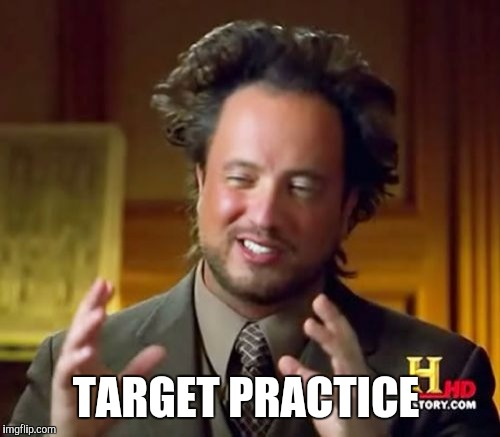 Ancient Aliens Meme | TARGET PRACTICE | image tagged in memes,ancient aliens | made w/ Imgflip meme maker